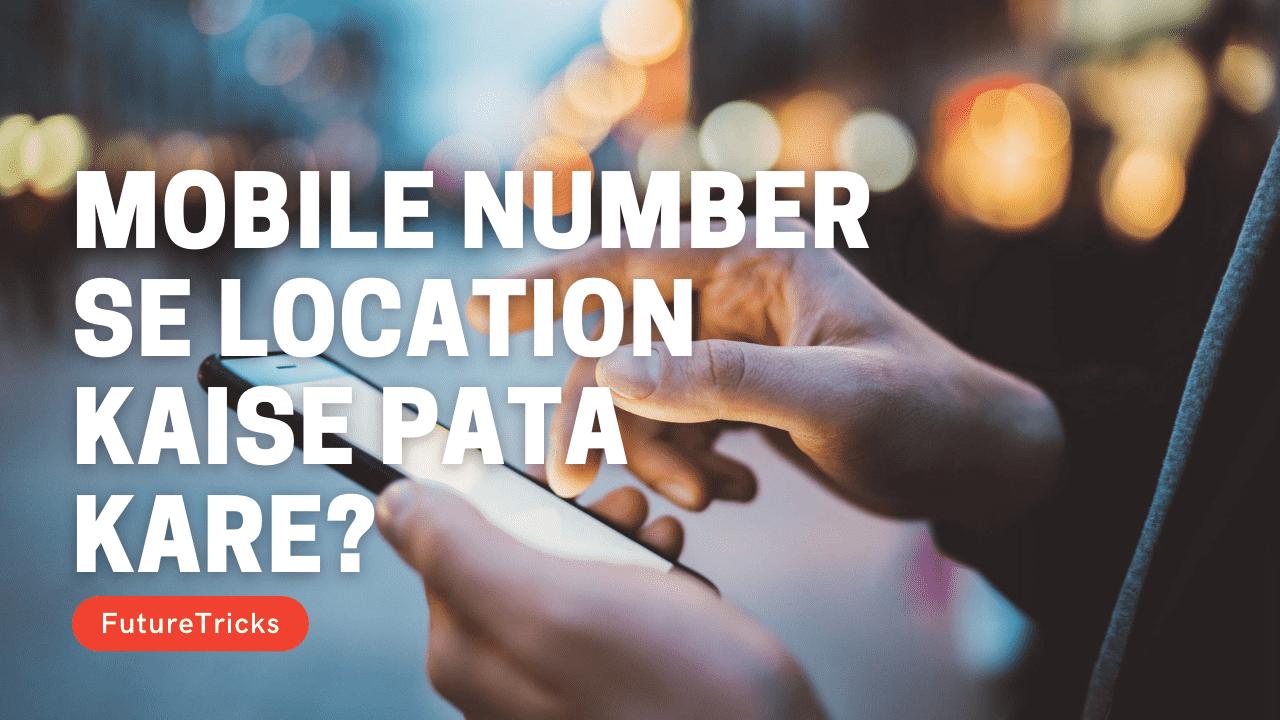 मोबाइल नंबर से लोकेशन कैसे पता करें